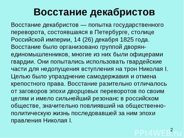Восстание декабристов Восстание декабристов — попытка государственного переворота, состоявшаяся в Петербурге, столице Российской империи, 14 (26) декабря 1825 года. Восстание было организовано группой дворян-единомышленников, многие из них были офиц…