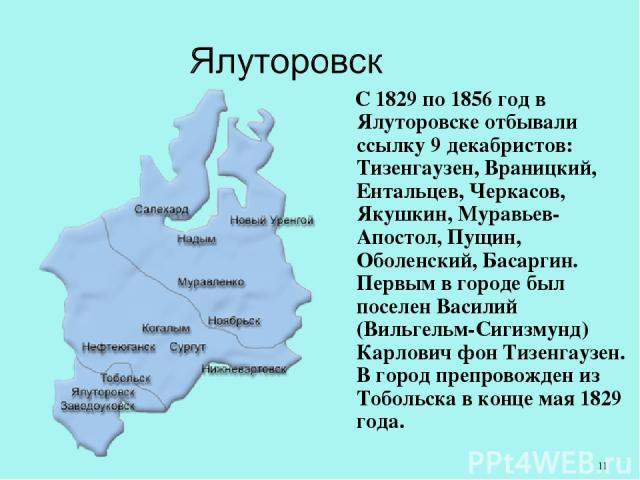 С 1829 по 1856 год в Ялуторовске отбывали ссылку 9 декабристов: Тизенгаузен, Враницкий, Ентальцев, Черкасов, Якушкин, Муравьев-Апостол, Пущин, Оболенский, Басаргин. Первым в городе был поселен Василий (Вильгельм-Сигизмунд) Карлович фон Тизенгаузен. …