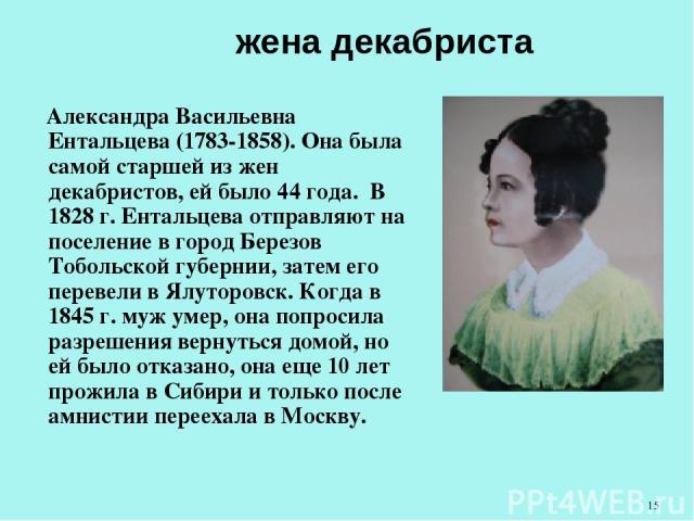 жена декабриста Александра Васильевна Ентальцева (1783-1858). Она была самой старшей из жен декабристов, ей было 44 года. В 1828 г. Ентальцева отправляют на поселение в город Березов Тобольской губернии, затем его перевели в Ялуторовск. Когда в 184…
