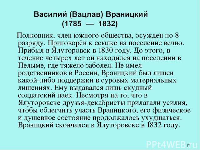 Полковник, член южного общества, осужден по 8 разряду. Приговорён к ссылке на поселение вечно. Прибыл в Ялуторовск в 1830 году. До этого, в течение четырех лет он находился на поселении в Пелыме, где тяжело заболел. Не имея родственников в России, В…