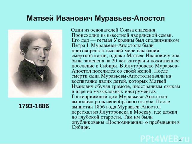 Один из основателей Союза спасения. Происходил из известной дворянской семьи. Его дед — гетман Украины был сподвижником Петра I. Муравьевы-Апостолы были приговорены к высшей мере наказания — смертной казни, однако Матвею Ивановичу она была заменена …