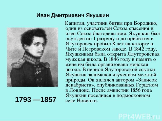Капитан, участник битвы при Бородино, один из основателей Союза спасения и член Союза благоденствия. Якушкин был осужден по 1 разряду и до прибытия в Ялуторовск пробыл 8 лет на каторге в Чите и Петровском заводе. В 1842 году, Якушкиным была открыта …