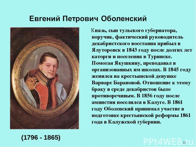 Князь, сын тульского губернатора, поручик, фактический руководитель декабристского восстания прибыл в Ялуторовск в 1843 году после долгих лет каторги и поселения в Туринске. Помогая Якушкину, преподавал в организованных им школах. В 1845 году женилс…