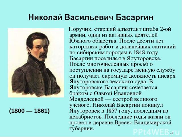Поручик, старший адъютант штаба 2-ой армии, один из активных деятелей Южного общества. После десяти лет каторжных работ и дальнейших скитаний по сибирским городам в 1848 году Басаргин поселился в Ялуторовске. После многочисленных просьб о поступлени…