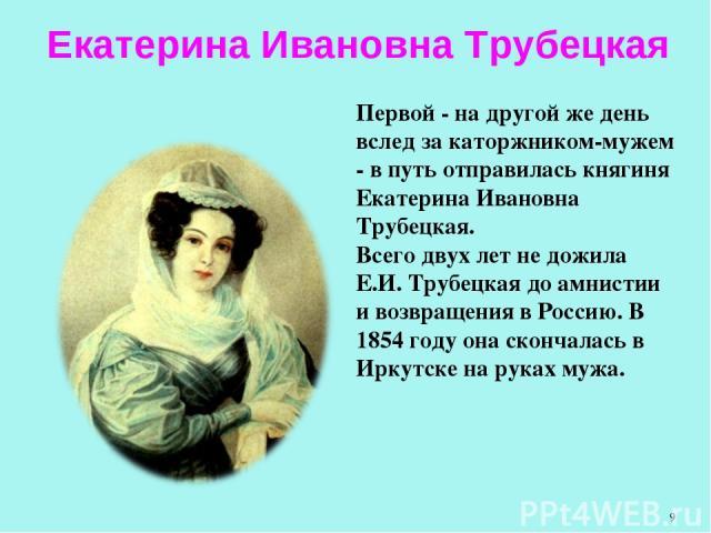 Первой - на другой же день вслед за каторжником-мужем - в путь отправилась княгиня Екатерина Ивановна Трубецкая. Всего двух лет не дожила Е.И. Трубецкая до амнистии и возвращения в Россию. В 1854 году она скончалась в Иркутске на руках мужа. Екатери…