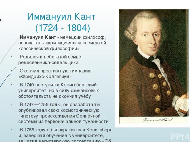 Иммануил Кант (1724 - 1804) Иммануил Кант - немецкийфилософ, основатель «критицизма» и «немецкой классической философии» Родился в небогатой семье ремесленника-седельщика Окончил престижную гимназию «Фридрихс-Коллегиум» В 1740 поступил в Кенигсберг…