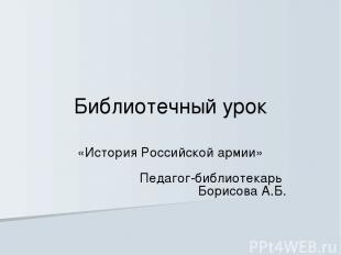 Библиотечный урок «История Российской армии» Педагог-библиотекарь Борисова А.Б.