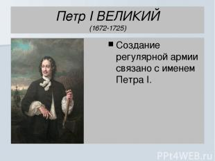Петр I ВЕЛИКИЙ (1672-1725) Создание регулярной армии связано с именем Петра I.
