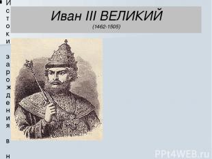 Иван III ВЕЛИКИЙ (1462-1505) Истоки зарождения в нашем Отечестве новой военной о