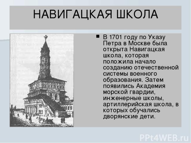 НАВИГАЦКАЯ ШКОЛА В 1701 году по Указу Петра в Москве была открыта Навигацкая школа, которая положила начало созданию отечественной системы военного образования. Затем появились Академия морской гвардии, инженерные школы, артиллерийская школа, в кото…