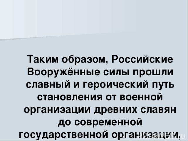 Таким образом, Российские Вооружённые силы прошли славный и героический путь становления от военной организации древних славян до современной государственной организации, составляющей основу обороны страны.