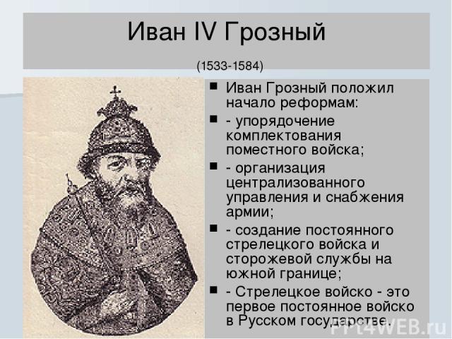 Иван IV Грозный (1533-1584) Иван Грозный положил начало реформам: - упорядочение комплектования поместного войска; - организация централизованного управления и снабжения армии; - создание постоянного стрелецкого войска и сторожевой службы на южной г…