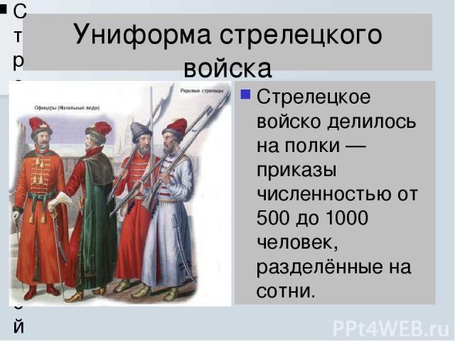 Униформа стрелецкого войска Стрелецкое войско делилось на полки — приказы численностью от 500 до 1000 человек, разделённые на сотни. Стрелецкое войско делилось на полки — приказы численностью от 500 до 1000 человек, разделённые на сотни.