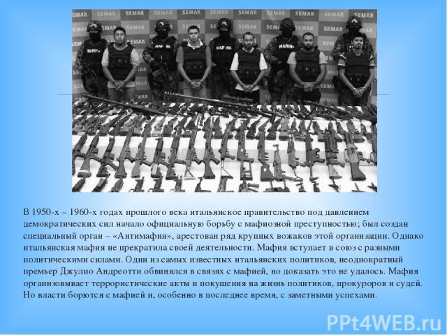 В 1950-х – 1960-х годах прошлого века итальянское правительство под давлением демократических сил начало официальную борьбу с мафиозной преступностью; был создан специальный орган – «Антимафия», арестован ряд крупных вожаков этой организации. Однако…