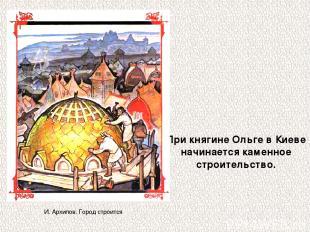 При княгине Ольге в Киеве начинается каменное строительство. И. Архипов. Город с
