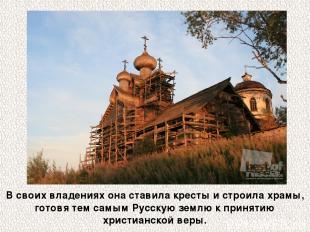 В своих владениях она ставила кресты и строила храмы, готовя тем самым Русскую з