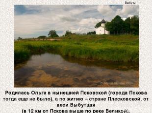 Родилась Ольга в нынешней Псковской (города Пскова тогда еще не было), а по жити