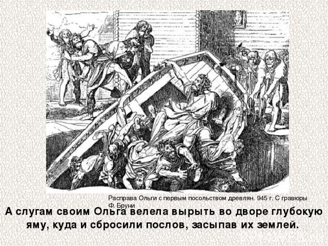 Расправа Ольги с первым посольством древлян. 945 г. С гравюры Ф. Бруни А слугам своим Ольга велела вырыть во дворе глубокую яму, кудаи сбросили послов, засыпав их землей.
