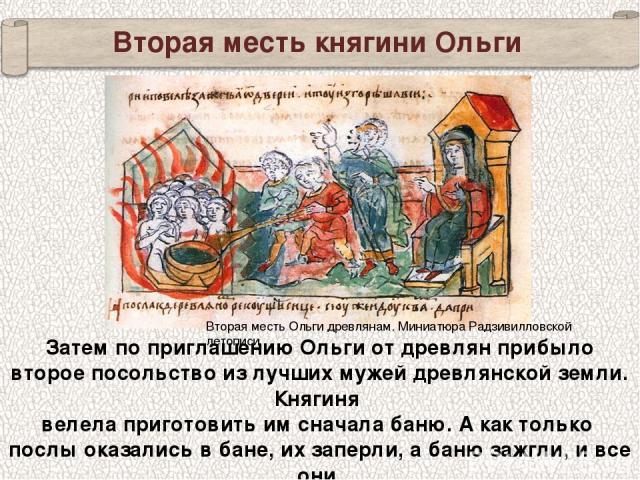Вторая месть княгини Ольги Затем по приглашению Ольги от древлян прибыло второе посольство из лучших мужей древлянской земли. Княгиня велела приготовить им сначала баню. А как только послы оказались в бане,их заперли, абаню зажгли, и все они сгор…