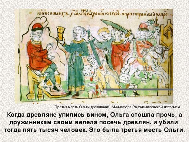Когда древляне упились вином, Ольга отошла прочь, а дружинникам своим велела посечь древлян, и убили тогда пять тысяч человек. Это была третья месть Ольги. Третья месть Ольги древлянам. Миниатюра Радзивилловской летописи