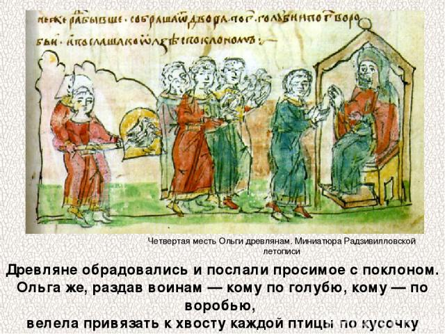 Древляне обрадовались и послали просимое с поклоном. Ольга же, раздав воинам — кому по голубю, кому — по воробью, велела привязать к хвосту каждой птицы по кусочку серы. Четвертая месть Ольги древлянам. Миниатюра Радзивилловской летописи