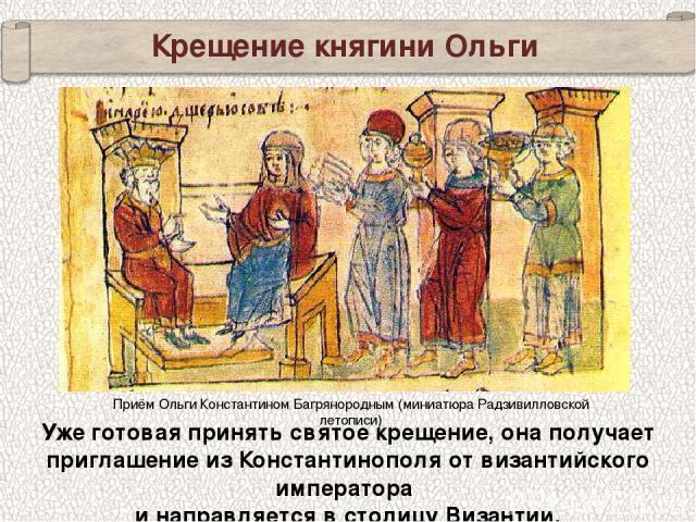 Крещение княгини Ольги Уже готовая принять святое крещение, она получает приглашение из Константинополя от византийского императора и направляется в столицу Византии. Приём Ольги Константином Багрянородным (миниатюра Радзивилловской летописи)