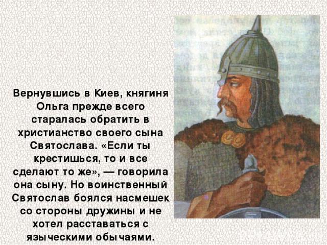 Вернувшись в Киев, княгиня Ольга прежде всего старалась обратить в христианство своего сына Святослава. «Если ты крестишься, то и все сделают то же», — говорила она сыну. Но воинственный Святослав боялся насмешек со стороны дружины и не хотел расста…