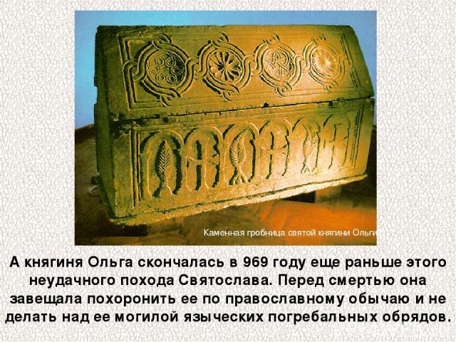 А княгиня Ольга скончалась в 969 году еще раньше этого неудачного похода Святослава. Перед смертью она завещала похоронить ее по православному обычаю и не делать над ее могилой языческих погребальных обрядов. Каменная гробница святой княгини Ольги