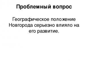 Проблемный вопрос Географическое положение Новгорода серьезно влияло на его разв