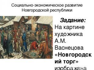 Социально-экономическое развитие Новгородской республики Задание: На картине худ