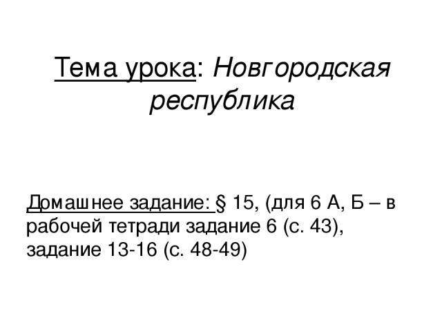 Тема урока: Новгородская республика Домашнее задание: § 15, (для 6 А, Б – в рабочей тетради задание 6 (с. 43), задание 13-16 (с. 48-49)