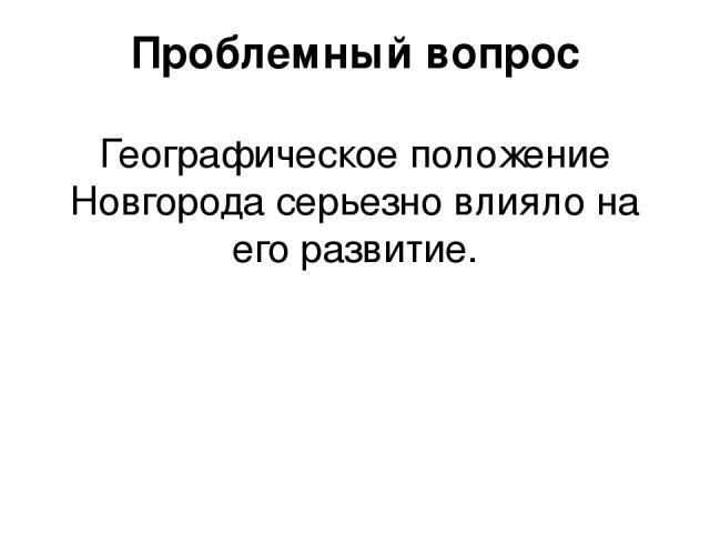 Проблемный вопрос Географическое положение Новгорода серьезно влияло на его развитие.