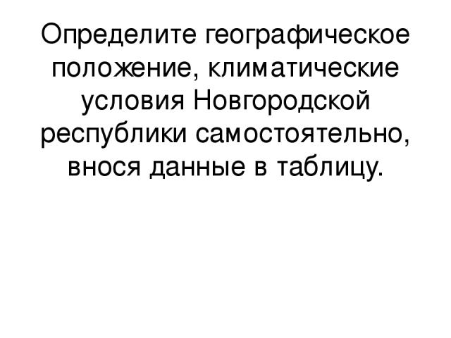 Определите географическое положение, климатические условия Новгородской республики самостоятельно, внося данные в таблицу.