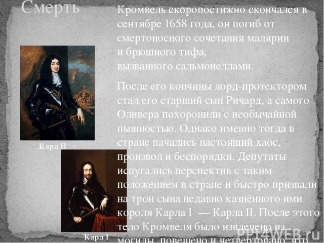 Кромвель скоропостижно скончался в сентябре 1658 года, он погиб от смертоносного сочетания малярии ибрюшного тифа, вызванногосальмонеллами. После его кончины лорд-протектором стал его старший сынРичард, а самого Оливера похоронили с необычайной п…