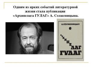 Одним из ярких событий литературной жизни стала публикация «Архипелага ГУЛАГ» А.