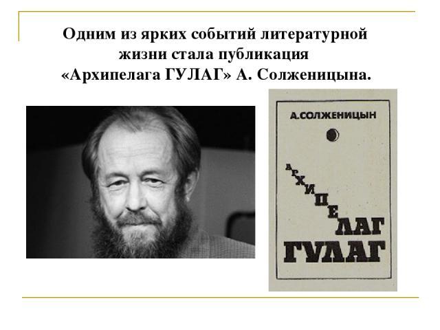 Одним из ярких событий литературной жизни стала публикация «Архипелага ГУЛАГ» А. Солженицына.