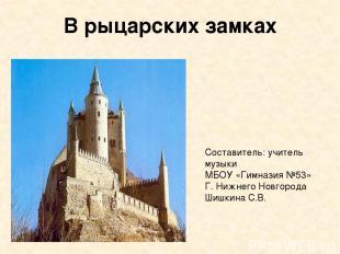 В рыцарских замках Составитель: учитель музыки МБОУ «Гимназия №53» Г. Нижнего Но