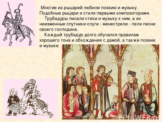 Многие из рыцарей любили поэзию и музыку. Подобные рыцари и стали первыми композиторами. Трубадуры писали стихи и музыку к ним, а их неизменные спутники-слуги -менестрели - пели песни своего господина. Каждый трубадур долго обучался правилам хороше…