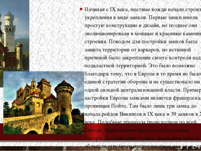 Появление замков в Европе Начиная с IX века, местные вожди начали строить укрепления в виде замков. Первые замки имели простую конструкцию и дизайн, но позднее они эволюционировали в мощные и красивые каменные строения. Поводом для постройки замков …