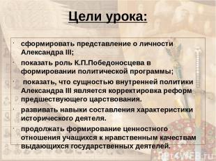 Цели урока: сформировать представление о личности Александра III; показать роль