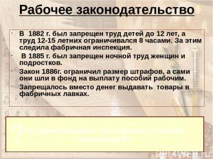 Рабочее законодательство В 1882 г. был запрещен труд детей до 12 лет, а труд 12-