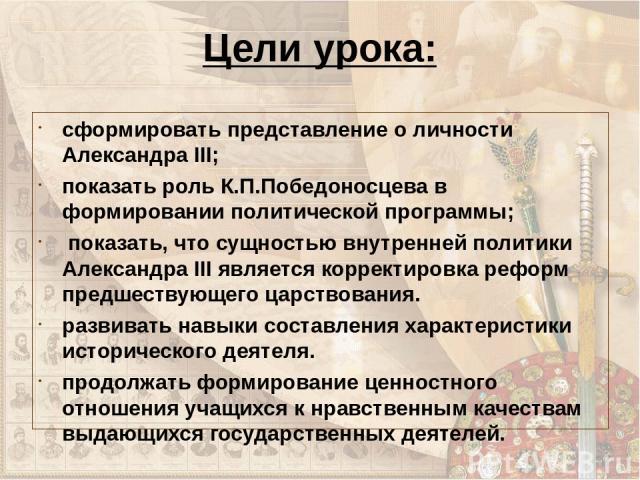Цели урока: сформировать представление о личности Александра III; показать роль К.П.Победоносцева в формировании политической программы; показать, что сущностью внутренней политики Александра III является корректировка реформ предшествующего царство…