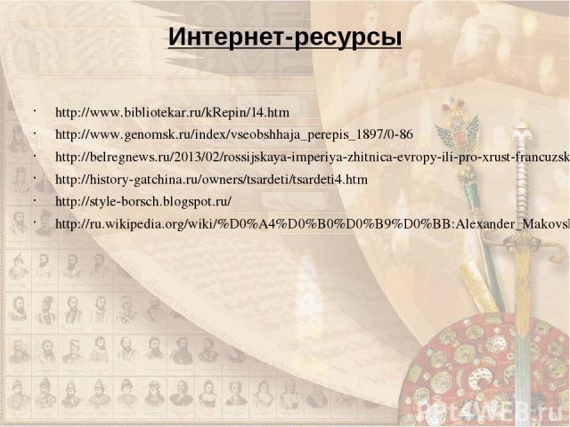 Интернет-ресурсы http://www.bibliotekar.ru/kRepin/14.htm http://www.genomsk.ru/index/vseobshhaja_perepis_1897/0-86 http://belregnews.ru/2013/02/rossijskaya-imperiya-zhitnica-evropy-ili-pro-xrust-francuzskoj-bulki/ http://history-gatchina.ru/owners/t…
