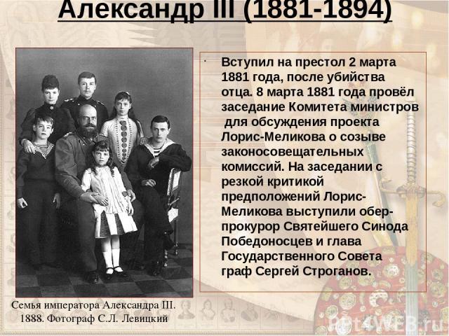 Александр III (1881-1894) Вступил на престол 2 марта 1881 года, после убийства отца. 8 марта 1881 года провёл заседание Комитета министров для обсуждения проекта Лорис-Меликова о созыве законосовещательных комиссий. На заседании с резкой критикой п…