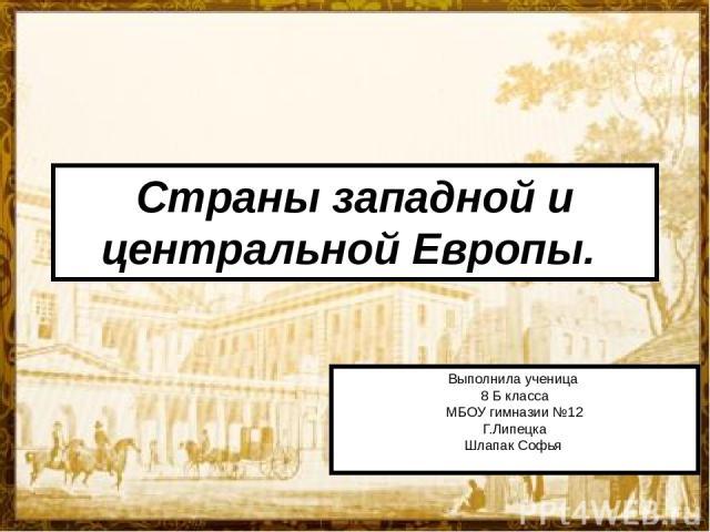 Страны западной и центральной Европы. Выполнила ученица 8 Б класса МБОУ гимназии №12 Г.Липецка Шлапак Софья
