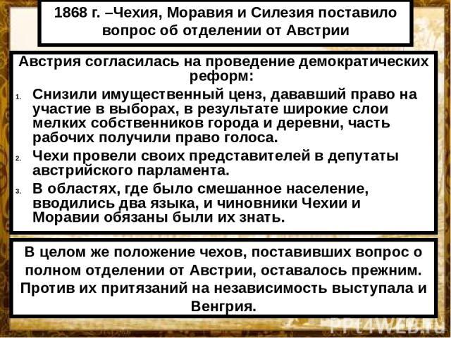 1868 г. –Чехия, Моравия и Силезия поставило вопрос об отделении от Австрии Австрия согласилась на проведение демократических реформ: Снизили имущественный ценз, дававший право на участие в выборах, в результате широкие слои мелких собственников горо…