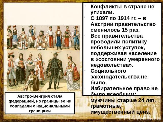 Конфликты в стране не утихали. С 1897 по 1914 гг. – в Австрии правительство сменилось 15 раз. Все правительства проводили политику небольших уступок, поддерживая население в «состоянии умеренного недовольства». Социального законодательства не было. …