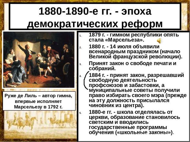 1880-1890-е гг. - эпоха демократических реформ 1879 г. - гимном республики опять стала «Марсельеза». 1880 г. - 14 июля объявили всенародным праздником (начало Великой французской революции). Принят закон о свободе печати и собраний. 1884 г. - принят…