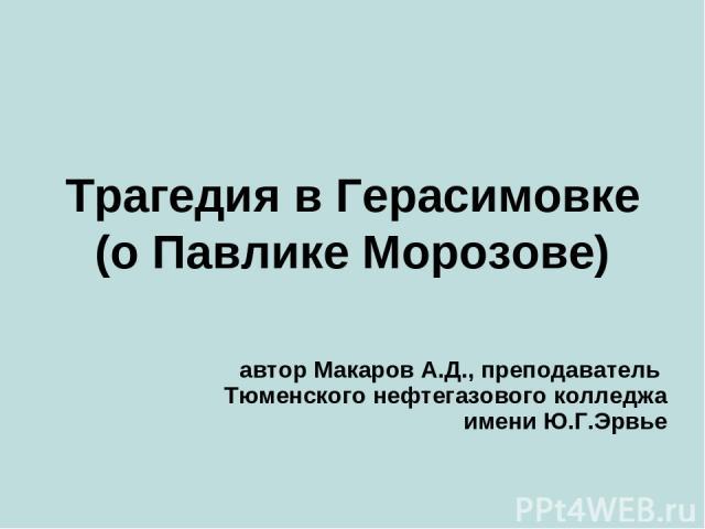 Трагедия в Герасимовке (о Павлике Морозове) автор Макаров А.Д., преподаватель Тюменского нефтегазового колледжа имени Ю.Г.Эрвье