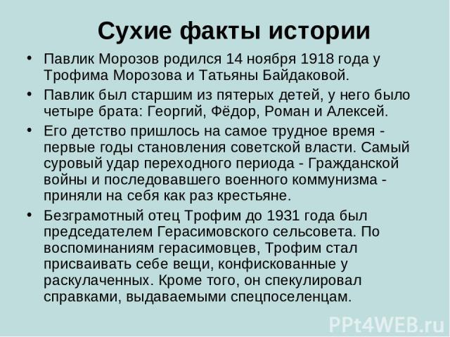 Сухие факты истории Павлик Морозов родился 14 ноября 1918 года у Трофима Морозова и Татьяны Байдаковой. Павлик был старшим из пятерых детей, у него было четыре брата: Георгий, Фёдор, Роман и Алексей. Его детство пришлось на самое трудное время - пер…